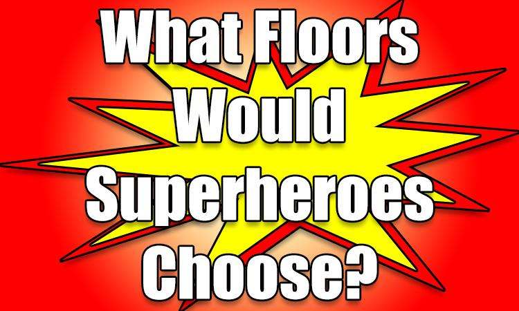 Which flooring would these superheroes choose?